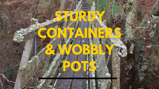 Sturdy containers and wobbly pots